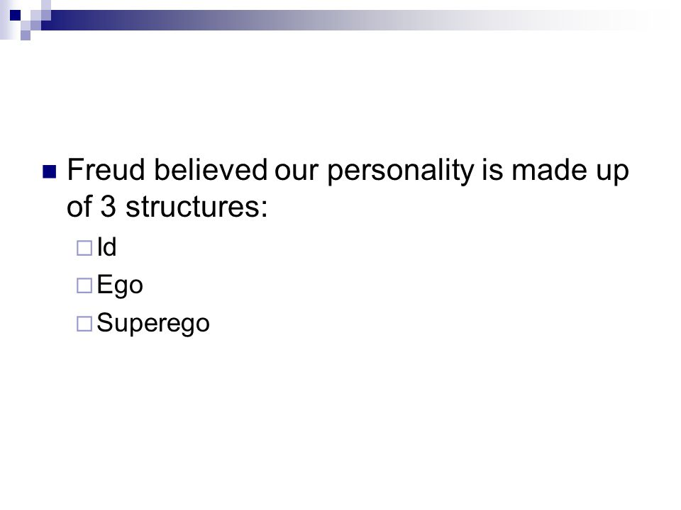 Freud believed our personality is made up of 3 structures:  Id  Ego  Superego