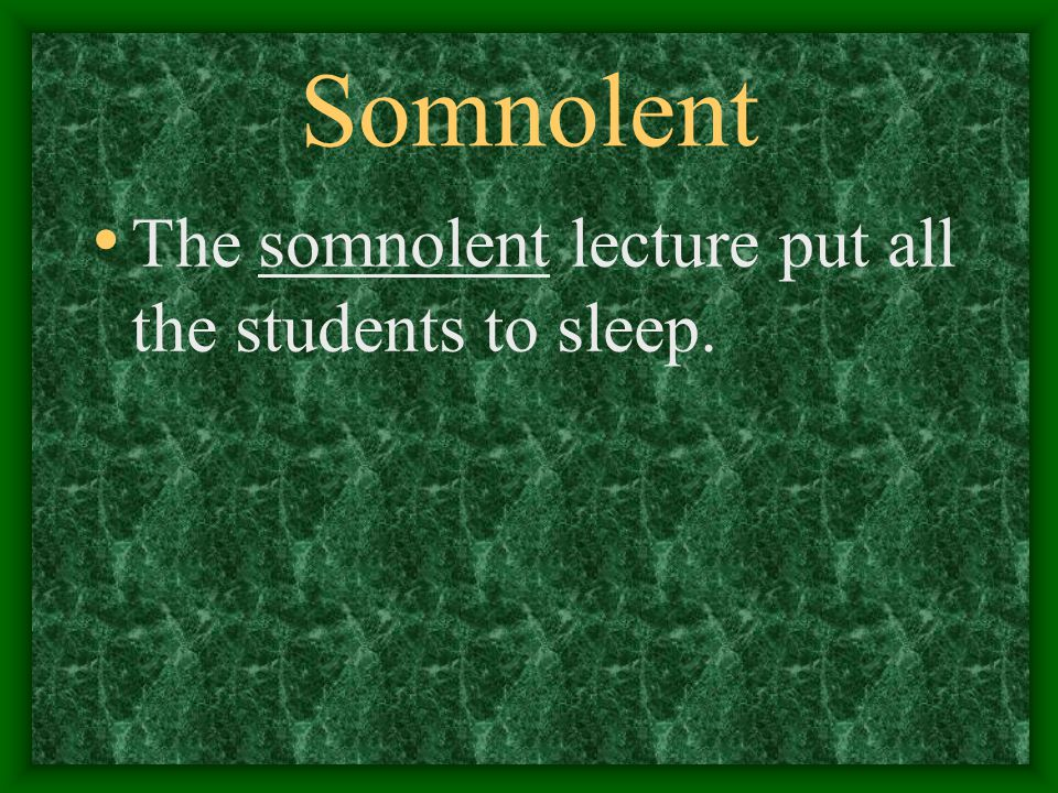 Somnolent The somnolent lecture put all the students to sleep.