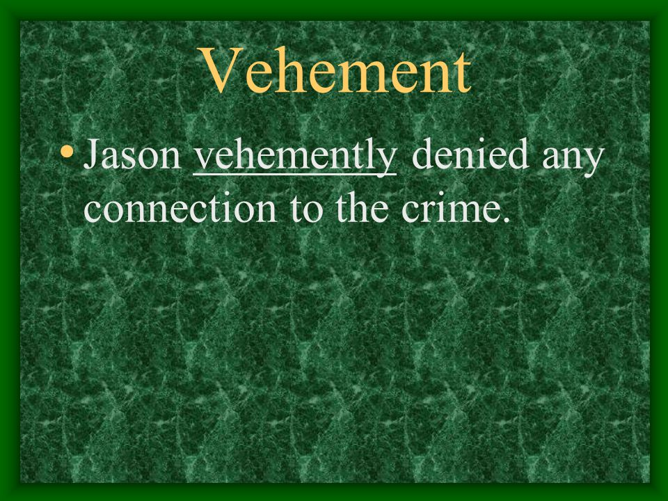 Vehement Jason vehemently denied any connection to the crime.