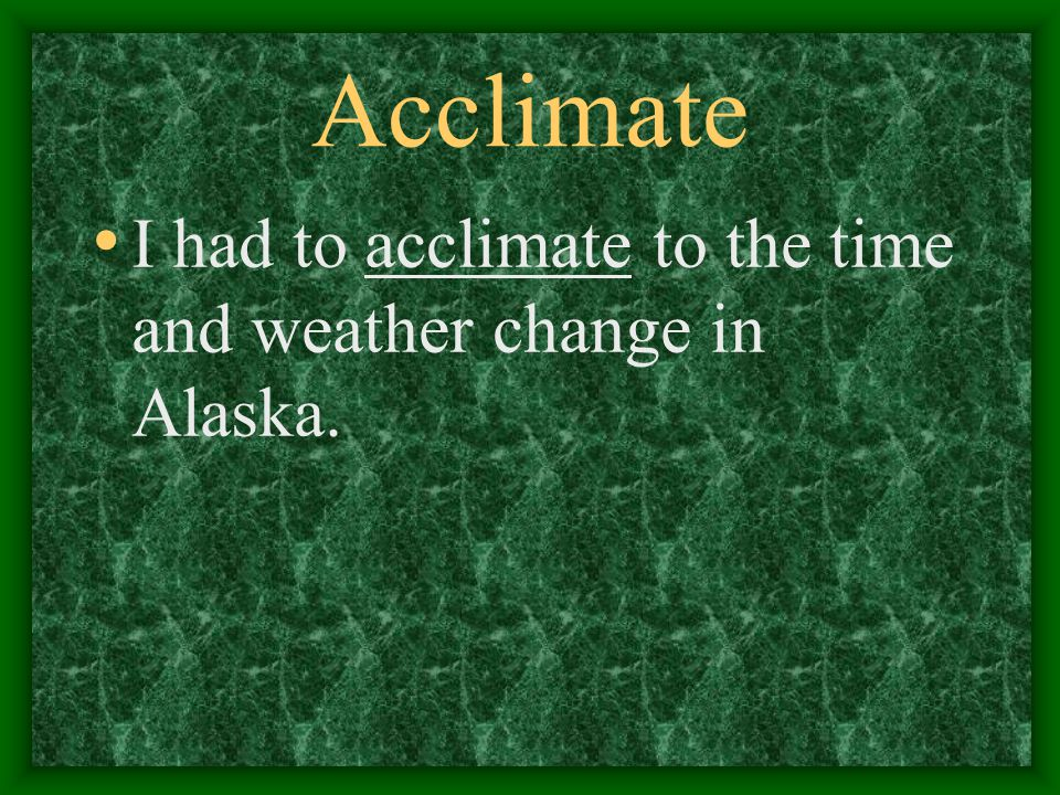 Acclimate I had to acclimate to the time and weather change in Alaska.
