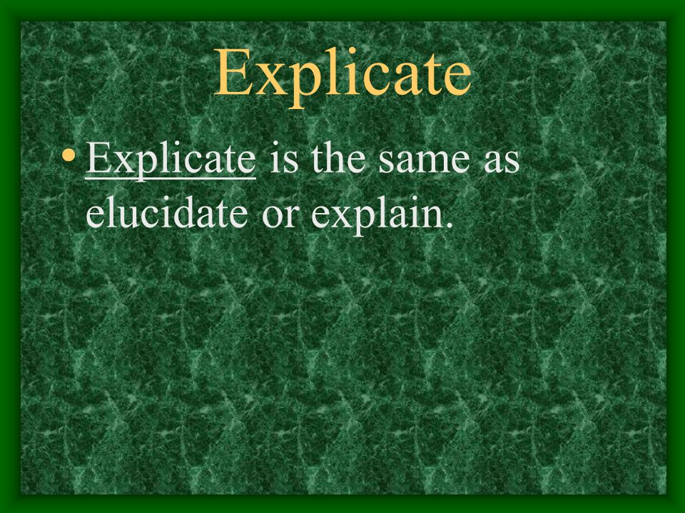 Explicate Explicate is the same as elucidate or explain.