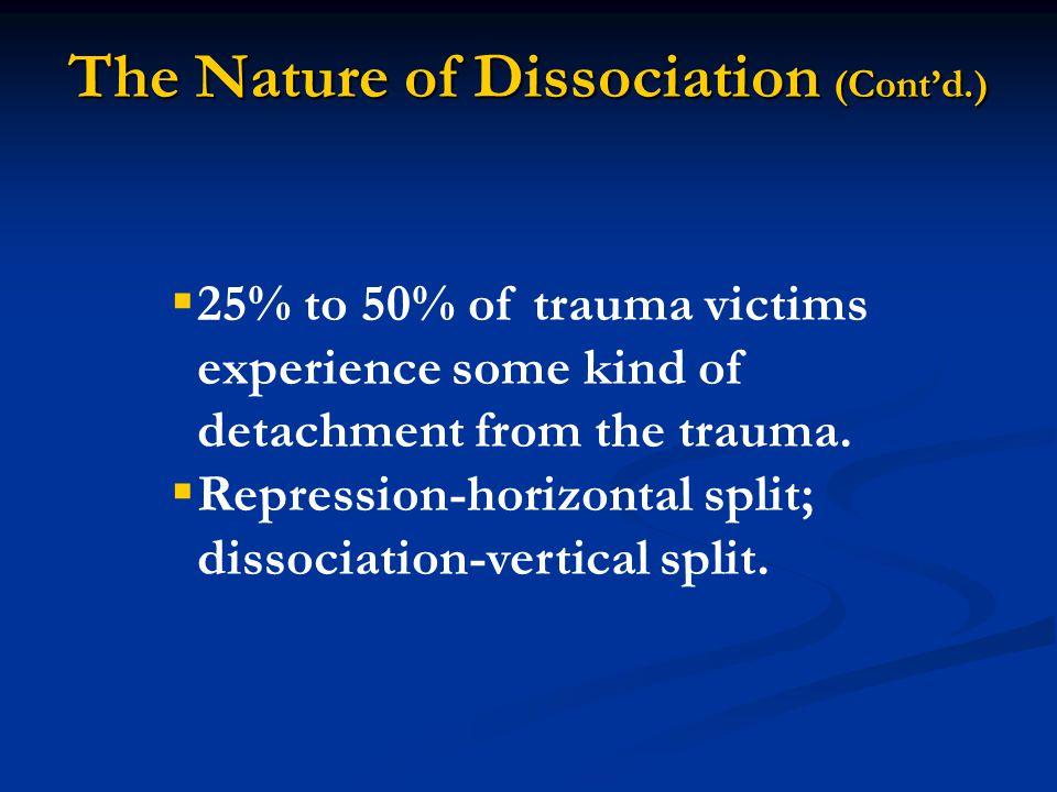 The Nature of Dissociation (Cont'd.)  25% to 50% of trauma victims experience some kind of detachment from the trauma.