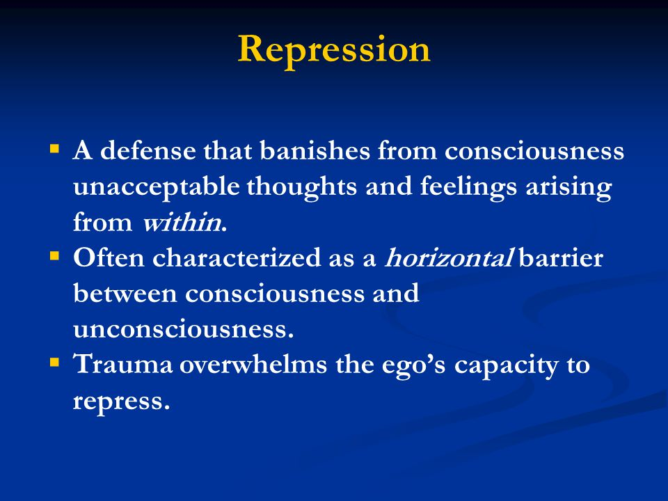 Repression  A defense that banishes from consciousness unacceptable thoughts and feelings arising from within.