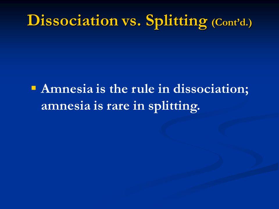 Dissociation vs. Splitting (Cont'd.)  Amnesia is the rule in dissociation; amnesia is rare in splitting.