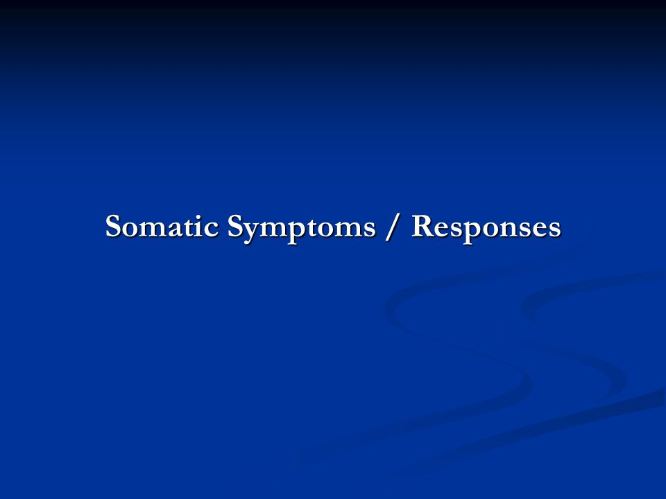 Somatic Symptoms / Responses