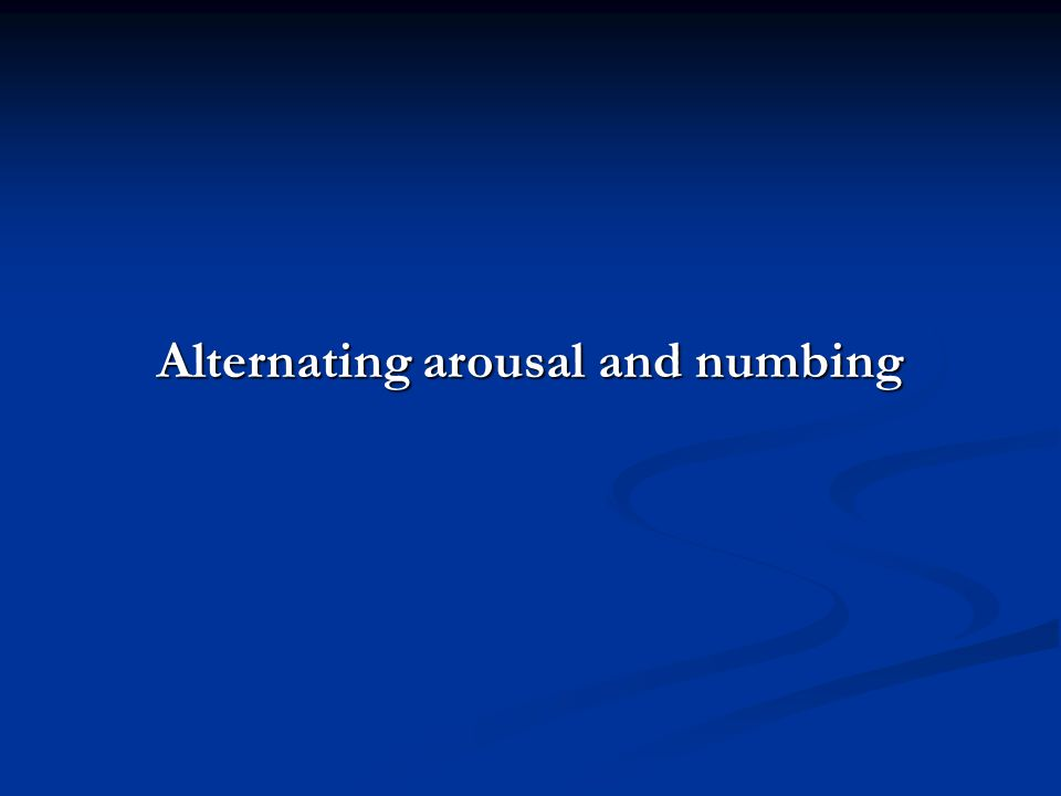 Alternating arousal and numbing