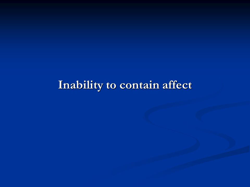Inability to contain affect