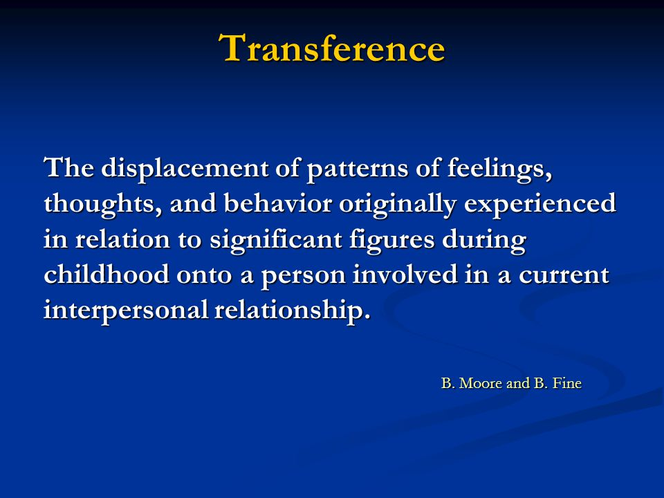 Transference The displacement of patterns of feelings, thoughts, and behavior originally experienced in relation to significant figures during childhood onto a person involved in a current interpersonal relationship.