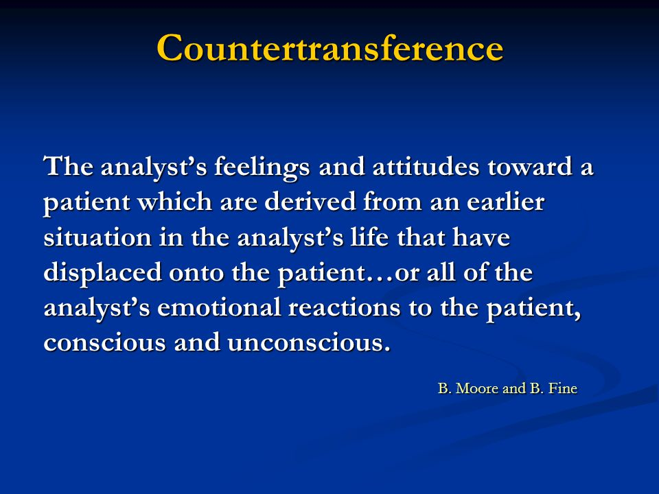 Countertransference The analyst's feelings and attitudes toward a patient which are derived from an earlier situation in the analyst's life that have displaced onto the patient…or all of the analyst's emotional reactions to the patient, conscious and unconscious.
