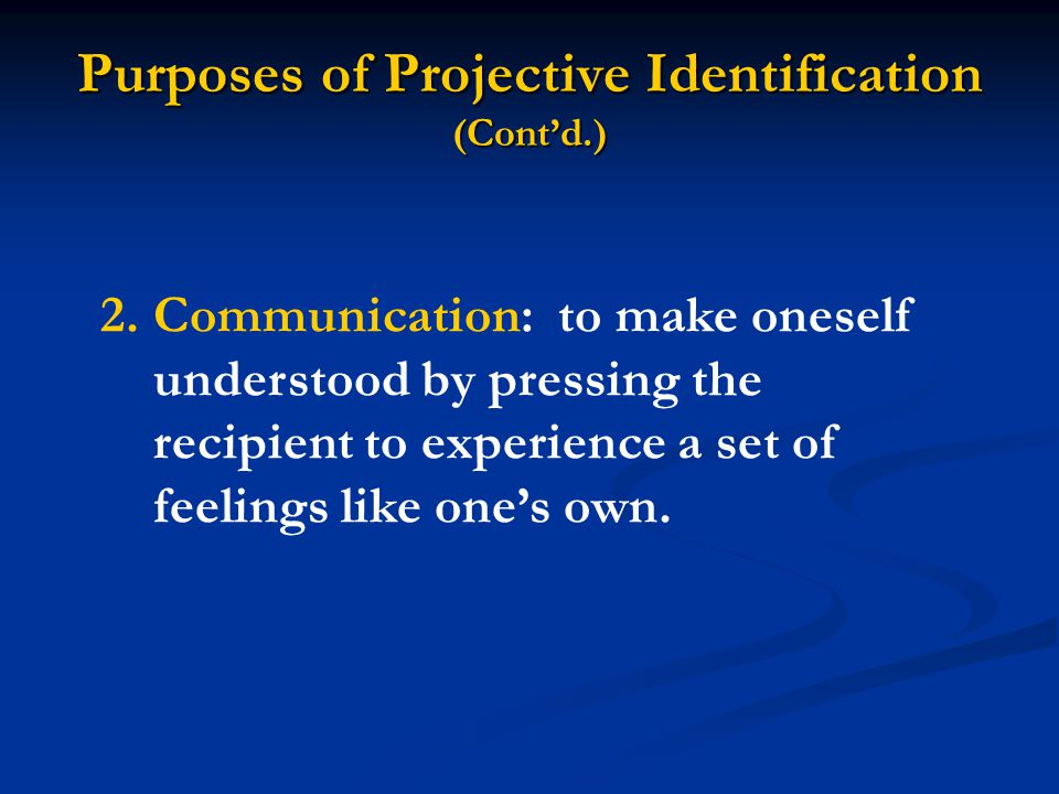 Purposes of Projective Identification (Cont'd.) 2.Communication: to make oneself understood by pressing the recipient to experience a set of feelings like one's own.
