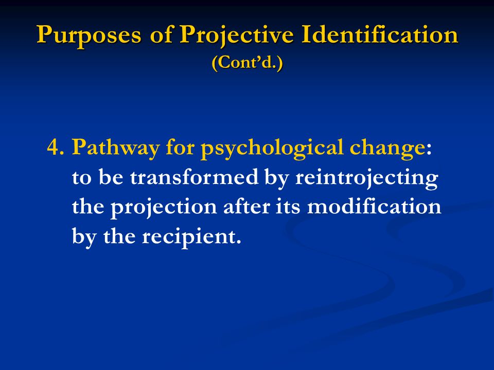 Purposes of Projective Identification (Cont'd.) 4.Pathway for psychological change: to be transformed by reintrojecting the projection after its modification by the recipient.
