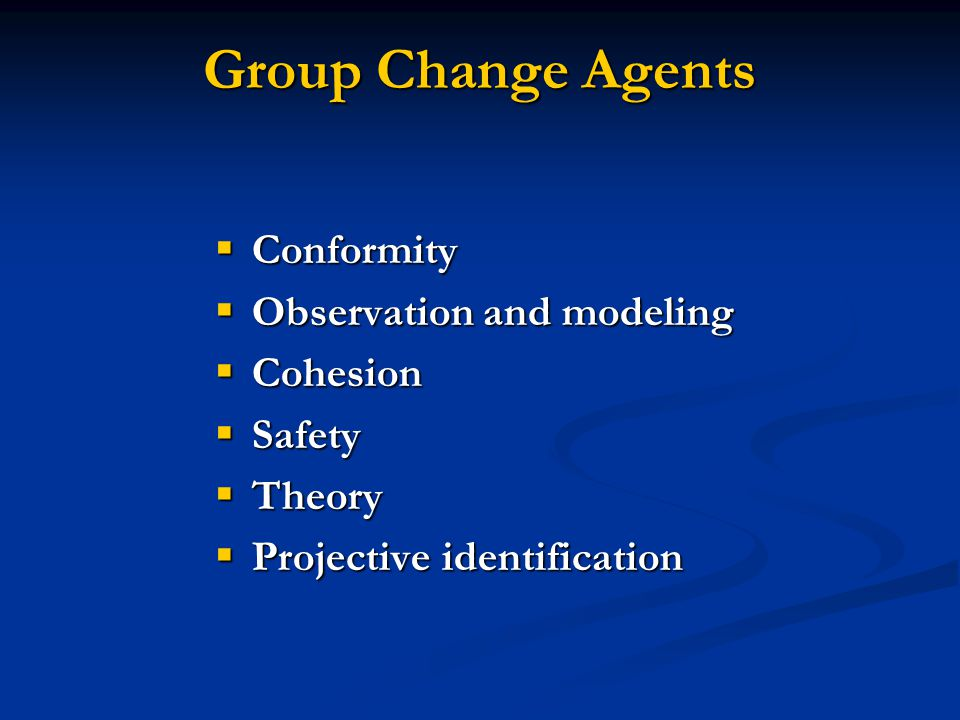 Group Change Agents  Conformity  Observation and modeling  Cohesion  Safety  Theory  Projective identification