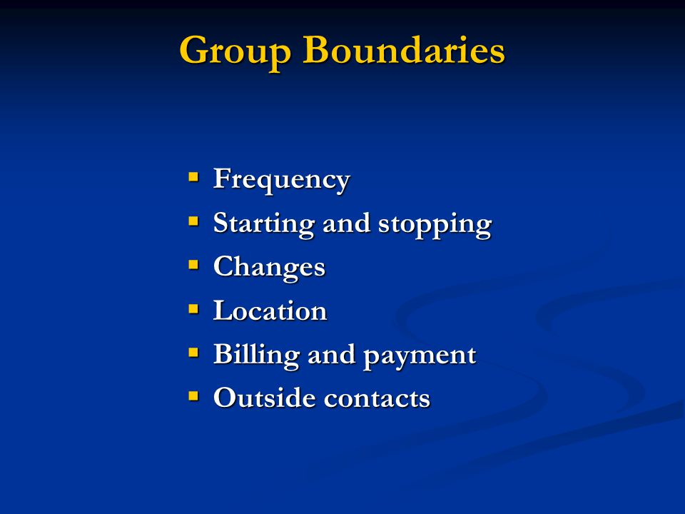Group Boundaries  Frequency  Starting and stopping  Changes  Location  Billing and payment  Outside contacts
