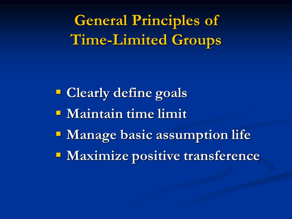 General Principles of Time-Limited Groups  Clearly define goals  Maintain time limit  Manage basic assumption life  Maximize positive transference