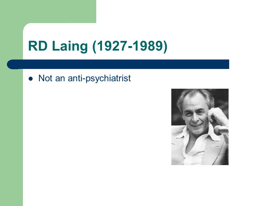 RD Laing (1927-1989) Not an anti-psychiatrist