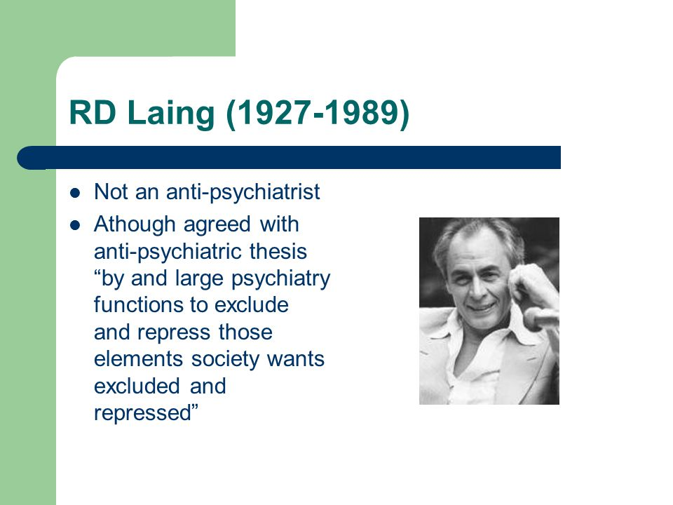 RD Laing (1927-1989) Not an anti-psychiatrist Athough agreed with anti-psychiatric thesis by and large psychiatry functions to exclude and repress those elements society wants excluded and repressed