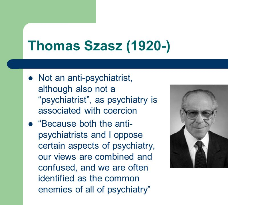 Thomas Szasz (1920-) Not an anti-psychiatrist, although also not a psychiatrist , as psychiatry is associated with coercion Because both the anti- psychiatrists and I oppose certain aspects of psychiatry, our views are combined and confused, and we are often identified as the common enemies of all of psychiatry