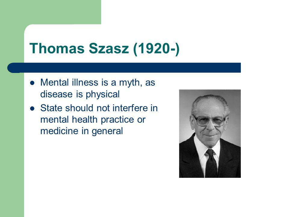 Thomas Szasz (1920-) Mental illness is a myth, as disease is physical State should not interfere in mental health practice or medicine in general