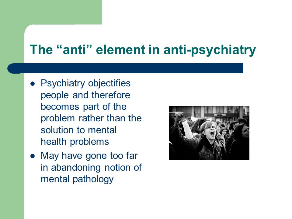 The anti element in anti-psychiatry Psychiatry objectifies people and therefore becomes part of the problem rather than the solution to mental health problems May have gone too far in abandoning notion of mental pathology