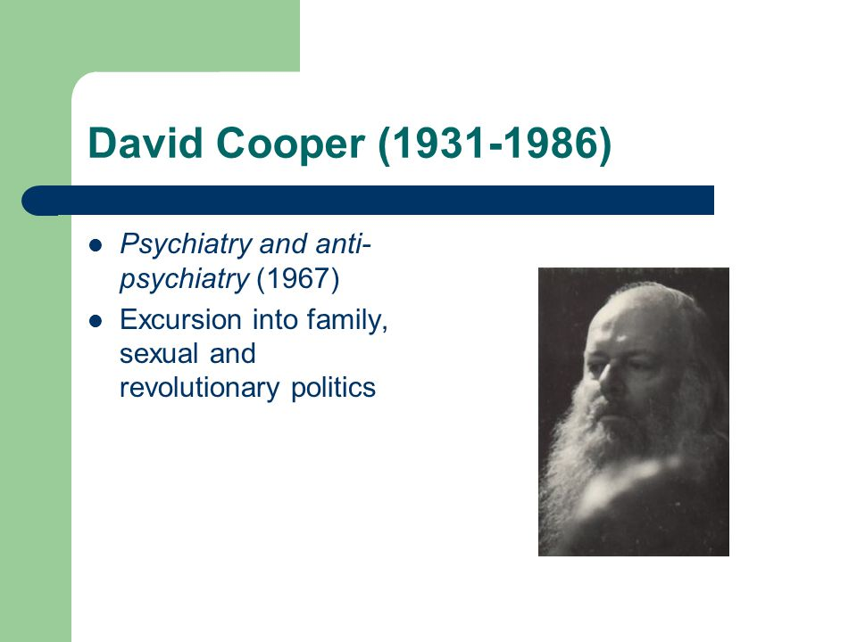 David Cooper (1931-1986) Psychiatry and anti- psychiatry (1967) Excursion into family, sexual and revolutionary politics