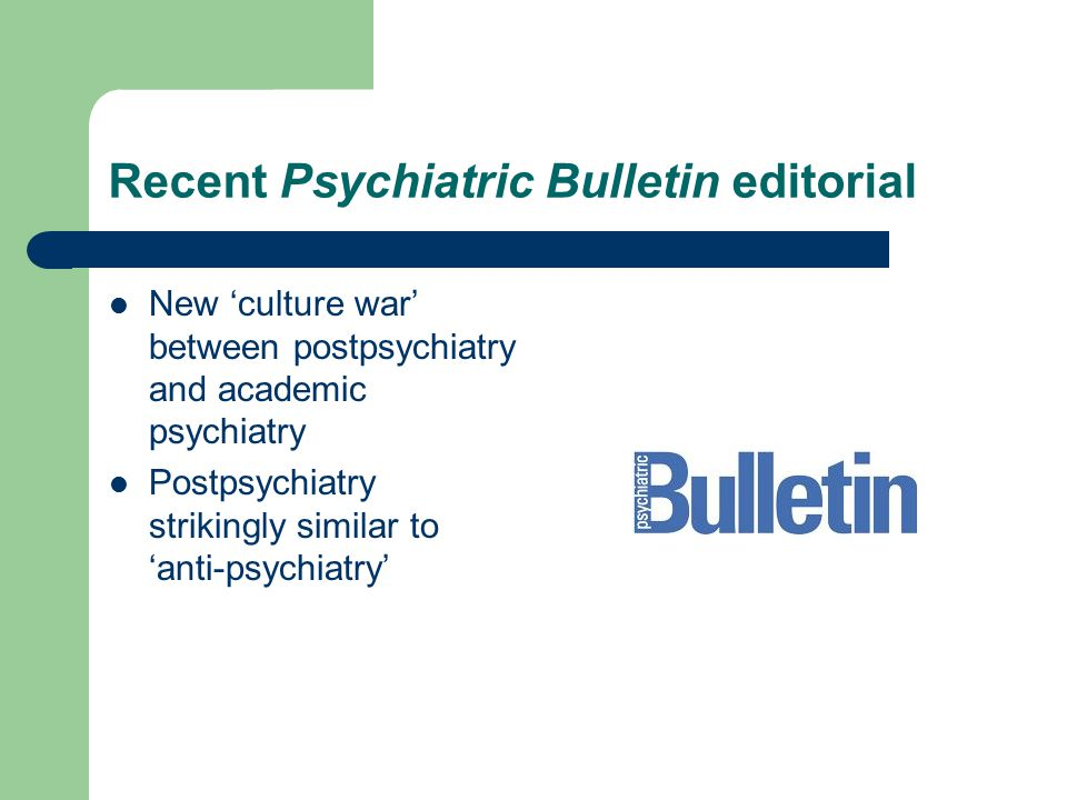 Recent Psychiatric Bulletin editorial New 'culture war' between postpsychiatry and academic psychiatry Postpsychiatry strikingly similar to 'anti-psychiatry'
