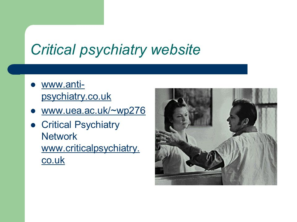 Critical psychiatry website www.anti- psychiatry.co.uk www.anti- psychiatry.co.uk www.uea.ac.uk/~wp276 Critical Psychiatry Network www.criticalpsychiatry.