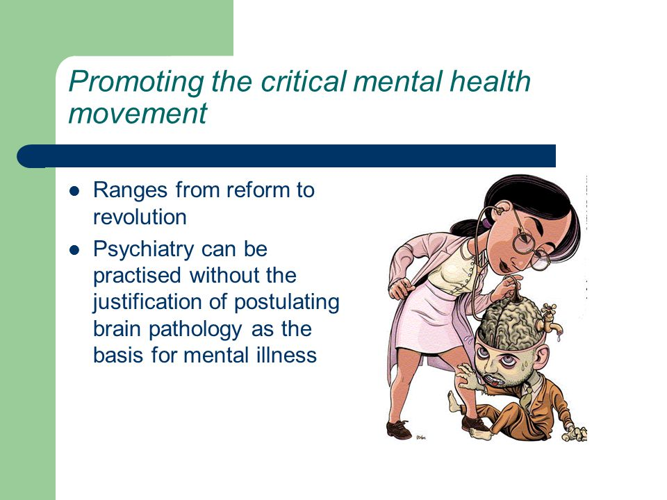 Promoting the critical mental health movement Ranges from reform to revolution Psychiatry can be practised without the justification of postulating brain pathology as the basis for mental illness