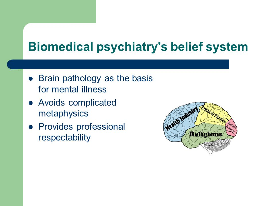 Biomedical psychiatry s belief system Brain pathology as the basis for mental illness Avoids complicated metaphysics Provides professional respectability