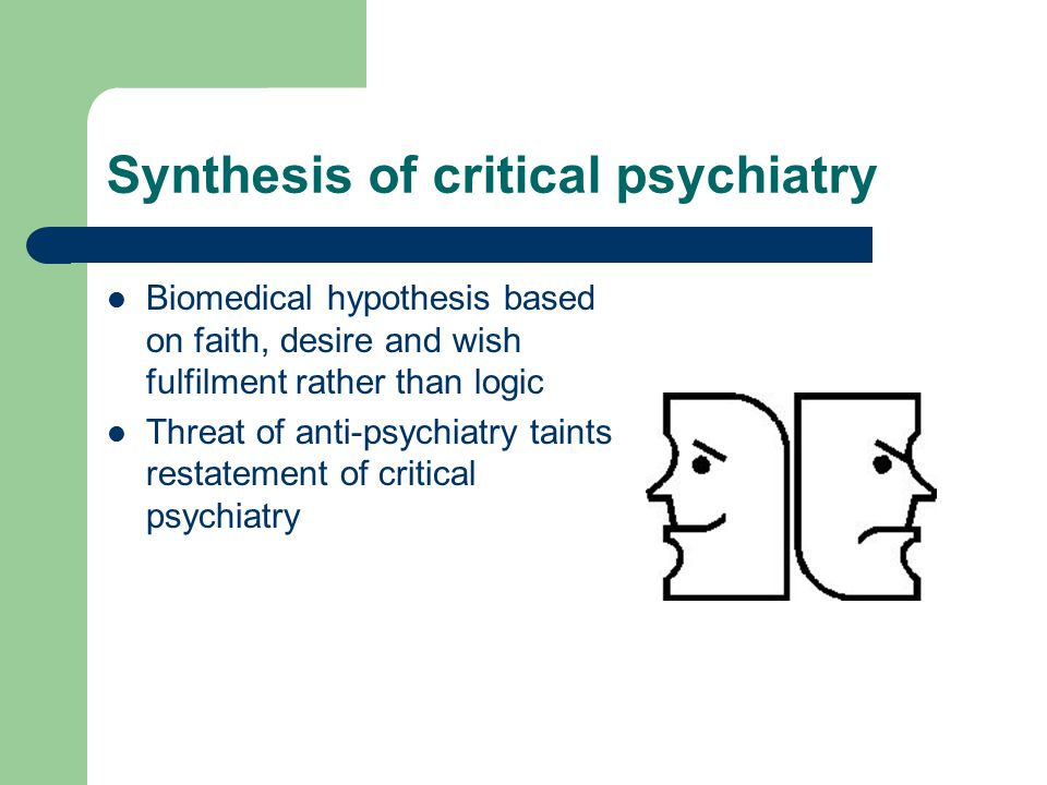 Synthesis of critical psychiatry Biomedical hypothesis based on faith, desire and wish fulfilment rather than logic Threat of anti-psychiatry taints restatement of critical psychiatry