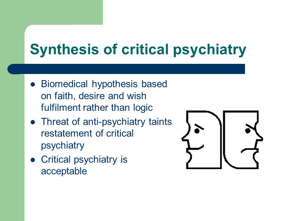 Synthesis of critical psychiatry Biomedical hypothesis based on faith, desire and wish fulfilment rather than logic Threat of anti-psychiatry taints restatement of critical psychiatry Critical psychiatry is acceptable