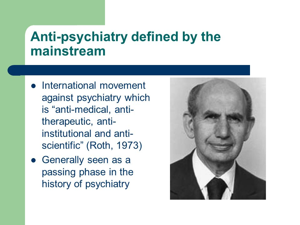 Anti-psychiatry defined by the mainstream International movement against psychiatry which is anti-medical, anti- therapeutic, anti- institutional and anti- scientific (Roth, 1973) Generally seen as a passing phase in the history of psychiatry