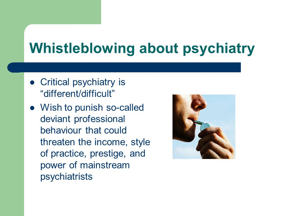 Whistleblowing about psychiatry Critical psychiatry is different/difficult Wish to punish so-called deviant professional behaviour that could threaten the income, style of practice, prestige, and power of mainstream psychiatrists