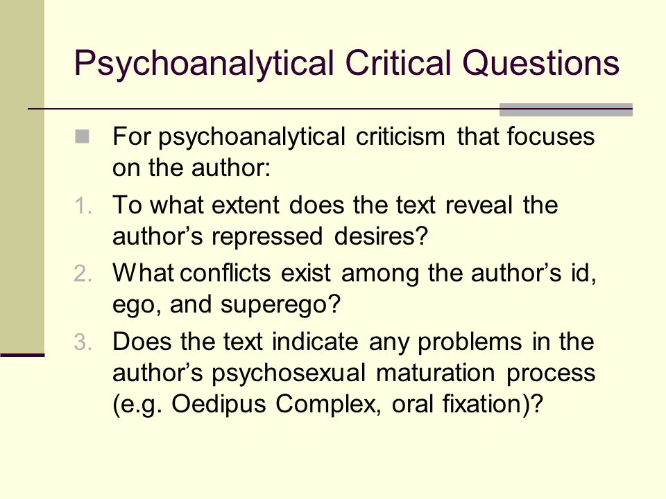 Psychoanalytical Critical Questions For psychoanalytical criticism that focuses on the author: 1. To what extent does the text reveal the author's rep