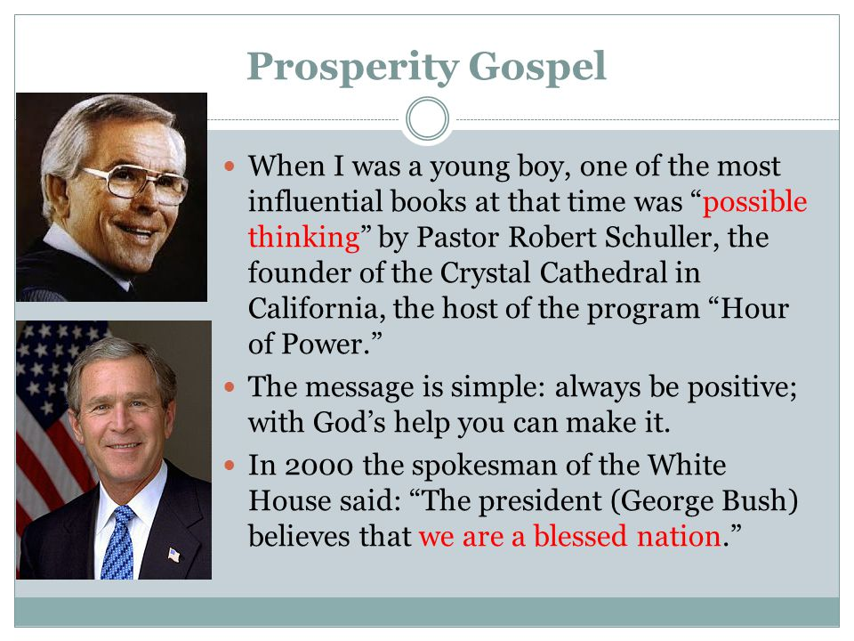 Prosperity Gospel When I was a young boy, one of the most influential books at that time was possible thinking by Pastor Robert Schuller, the founder of the Crystal Cathedral in California, the host of the program Hour of Power. The message is simple: always be positive; with God's help you can make it.