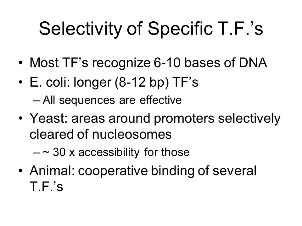 Selectivity of Specific T.F.'s Most TF's recognize 6-10 bases of DNA E.