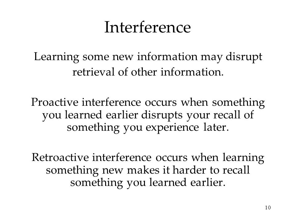 10 Interference Learning some new information may disrupt retrieval of other information.