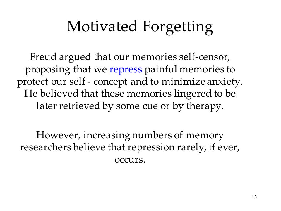 13 Motivated Forgetting Freud argued that our memories self-censor, proposing that we repress painful memories to protect our self - concept and to minimize anxiety.