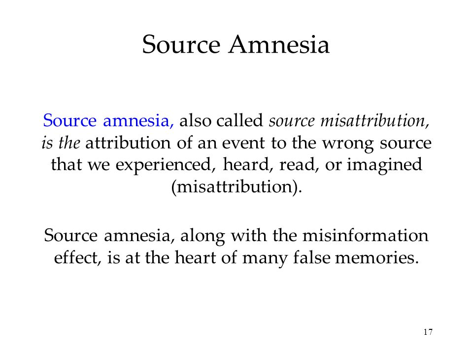 17 Source Amnesia Source amnesia, also called source misattribution, is the attribution of an event to the wrong source that we experienced, heard, read, or imagined (misattribution).
