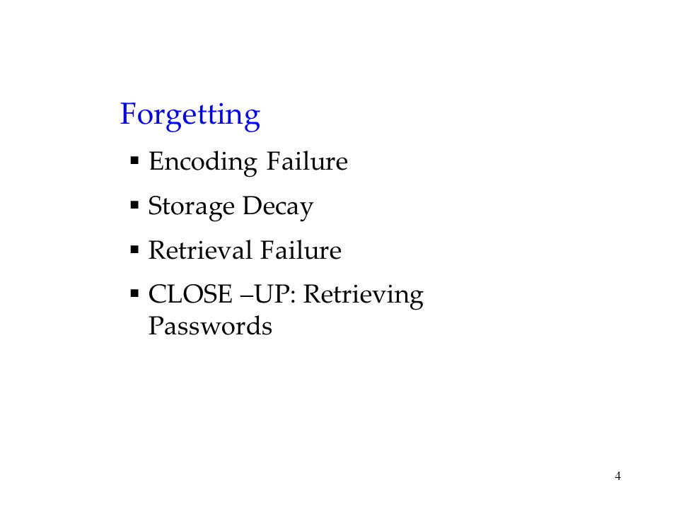 4 Forgetting  Encoding Failure  Storage Decay  Retrieval Failure  CLOSE –UP: Retrieving Passwords