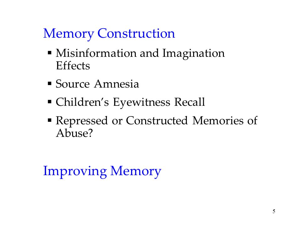 5 Memory Construction  Misinformation and Imagination Effects  Source Amnesia  Children's Eyewitness Recall  Repressed or Constructed Memories of Abuse.
