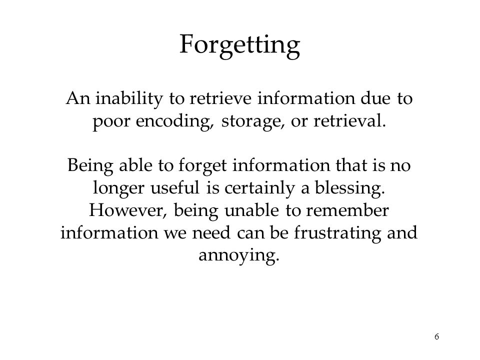 6 Forgetting An inability to retrieve information due to poor encoding, storage, or retrieval.