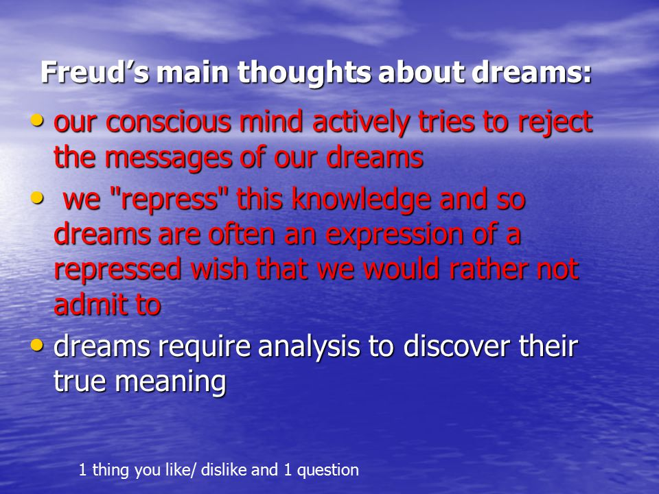 Freud's main thoughts about dreams: our conscious mind actively tries to reject the messages of our dreams our conscious mind actively tries to reject the messages of our dreams we repress this knowledge and so dreams are often an expression of a repressed wish that we would rather not admit to we repress this knowledge and so dreams are often an expression of a repressed wish that we would rather not admit to dreams require analysis to discover their true meaning dreams require analysis to discover their true meaning 1 thing you like/ dislike and 1 question
