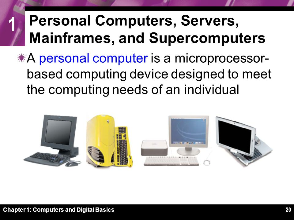 1 Chapter 1: Computers and Digital Basics20 Personal Computers, Servers, Mainframes, and Supercomputers  A personal computer is a microprocessor- based computing device designed to meet the computing needs of an individual