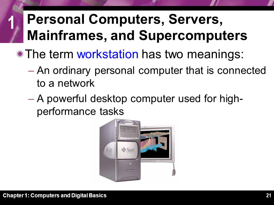 1 Chapter 1: Computers and Digital Basics21 Personal Computers, Servers, Mainframes, and Supercomputers  The term workstation has two meanings: –An ordinary personal computer that is connected to a network –A powerful desktop computer used for high- performance tasks