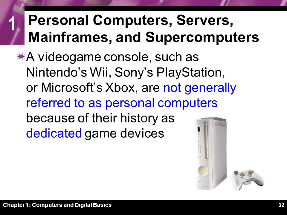 1 Chapter 1: Computers and Digital Basics22 Personal Computers, Servers, Mainframes, and Supercomputers  A videogame console, such as Nintendo's Wii, Sony's PlayStation, or Microsoft's Xbox, are not generally referred to as personal computers because of their history as dedicated game devices