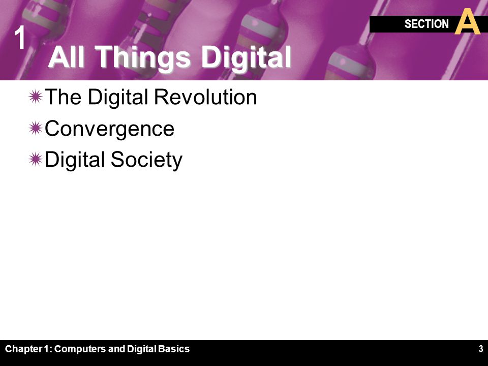 1 Chapter 1: Computers and Digital Basics4 The Digital Revolution social, political, and economic  The digital revolution is an ongoing process of social, political, and economic change brought about by digital technology, such as computers and the Internet  A constellation of technologies, including digital electronics, computers, communications networks, the Web, and digitization are fueling the digital revolution
