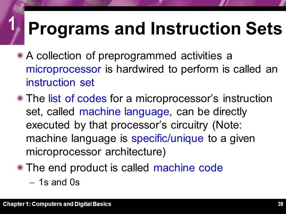 1 Chapter 1: Computers and Digital Basics39 Programs and Instruction Sets  A collection of preprogrammed activities a microprocessor is hardwired to perform is called an instruction set  The list of codes for a microprocessor's instruction set, called machine language, can be directly executed by that processor's circuitry (Note: machine language is specific/unique to a given microprocessor architecture)  The end product is called machine code –1s and 0s