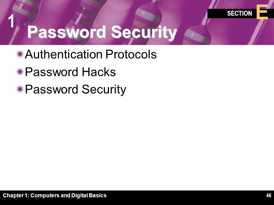 1 SECTION E Chapter 1: Computers and Digital Basics46 Password Security  Authentication Protocols  Password Hacks  Password Security