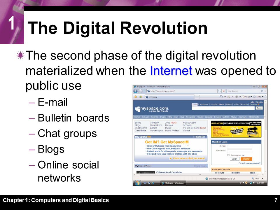 1 Chapter 1: Computers and Digital Basics7 The Digital Revolution Internet  The second phase of the digital revolution materialized when the Internet was opened to public use –E-mail –Bulletin boards –Chat groups –Blogs –Online social networks