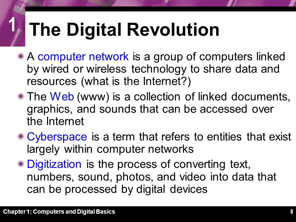 1 Chapter 1: Computers and Digital Basics8 The Digital Revolution  A computer network is a group of computers linked by wired or wireless technology to share data and resources (what is the Internet?)  The Web (www) is a collection of linked documents, graphics, and sounds that can be accessed over the Internet  Cyberspace is a term that refers to entities that exist largely within computer networks  Digitization is the process of converting text, numbers, sound, photos, and video into data that can be processed by digital devices
